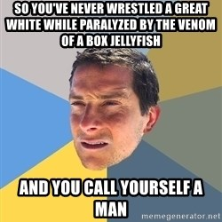 Bear Grylls - so you've never wrestled a great white while paralyzed by the venom of a box jellyfish and you call yourself a man