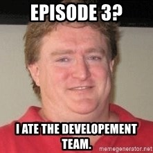 Gabe Newell - Episode 3? I ate the developement team.
