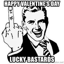 Lol Fuck You - happy valentine's day lucky bastards