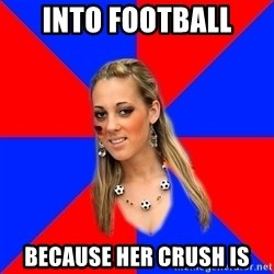 Idiot Female Football Fan - into football because her crush is