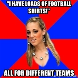 """Idiot Female Football Fan - """"I have loads of football shirts!"""" all for different teams"""