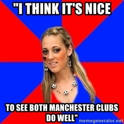 """Idiot Female Football Fan - """"I think it's nice to see both manchester clubs do well"""""""