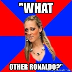 """Idiot Female Football Fan - """"What other ronaldo?"""""""