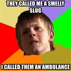 Angry School Boy - they called me a smelly slug i called them an ambulance