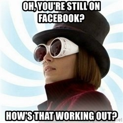 Typical-Wonka-Fan - Oh, yoU'RE STILL ON FACEBOOK? How's that working out?