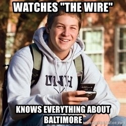 """College Freshman - Watches """"the wire"""" knows everything about baltimore"""