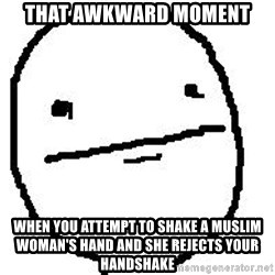 Poker Face Guy - That awkward moment when you attempt to shake a muslim woman's hand and she rejects your handshake