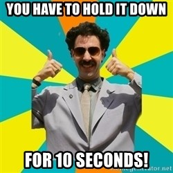 Borat Meme - you have to hold it down for 10 seconds!