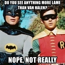Batman and robin - Do You see anything more lame than Van HaleN? nope, not really