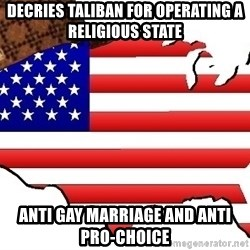 Scumbag America - Decries taliban for operating a religious state anti gay marriage and anti pro-choice