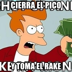 Shut Up And Take My Money - cierra el pico y toma el rake
