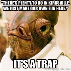 "Ackbar - ""there's plenty to do in kirksville.  we just make our own fun here."" it's a trap"