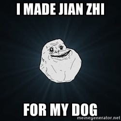 Forever Alone - I made Jian zhi for my dog