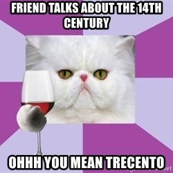 Art History Major Cat - Friend talks about the 14th century Ohhh you mean Trecento