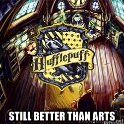 Typical Hufflepuff -  Still better than arts