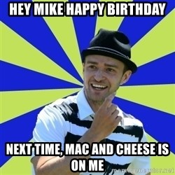 Justin Timberlake - Hey mike happy birthday Next time, Mac and Cheese is on me