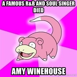 Slowpoke - A FAMOUS R&B AND SOUL SINGER DIED AMY WINEHOUSE