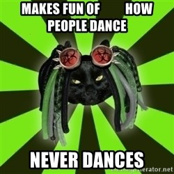 Pompous Cyber Cat - makes fun of          how people dance never dances
