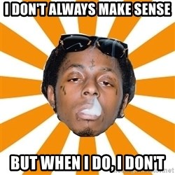 Lil Wayne Meme - I don't always make sense but when i do, I don't