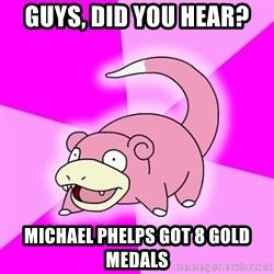 Slowpoke - Guys, did you hear?  Michael phelps got 8 gold medAls