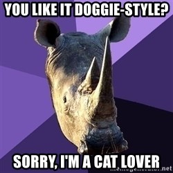 Sexually Oblivious Rhino - You like it doggie-style? Sorry, I'm a Cat lover