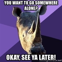 Sexually Oblivious Rhino - you want to go somewhere alone? Okay, see ya later!