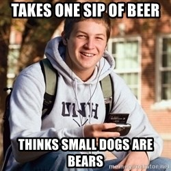 College Freshman - Takes one sip of beer Thinks small dogs are bears