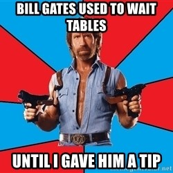 Chuck Norris  - bill gates used to wait tables until i gave him a tip