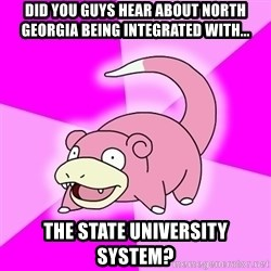 Slowpoke - Did you guys hear about north georgia being integrated with... the state university system?