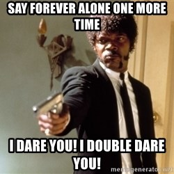 Samuel L Jackson - say forever alone one more time I dare you! I double dare you!