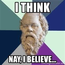 philosopher - i think Nay, i believe...