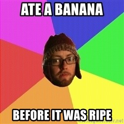 Superior Hipster - ate a banana before it was ripe