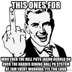 Que Te Jodan - This ones for Who ever the hell puts jason derulo on over the harris dining hall pa system at 7am every morning, its too loud