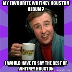 Alan Partridge - My favourite Whitney Houston album? I would have to say the best of Whitney houston