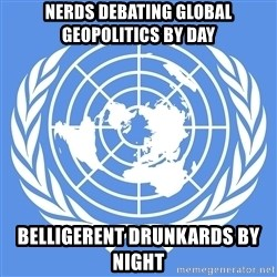 Typical Model UN - Nerds debating global geopolitics By day belligerent drunkards By night