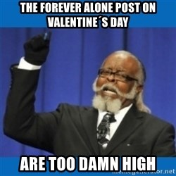 Too damn high - THE FOREVER ALONE POST ON VALENTINE´S DAY ARE TOO DAMN HIGH