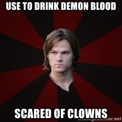 Bitchface Sam - use to drink demon blood scared of clowns