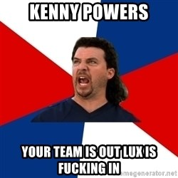 kenny powers - Kenny POwers your team is out lux is fucking in