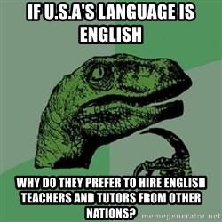 Philosoraptor - If U.S.A's language is english why do they prefer to hire english teachers and tutors from other nations?