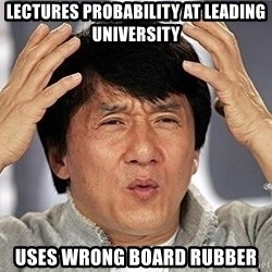Confused Jackie Chan - LECTURES PROBABILITY AT LEADING UNIVERSITY USES WRONG BOARD RUBBER
