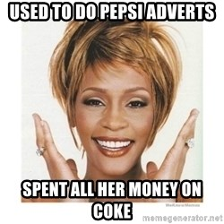 Whitney Houston - used to do pepsi adverts spent all her money on coke