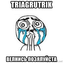 crying - TRIAGRUTRIK ВЕЛНИСЬ ПОЗЯЛУЙСТА