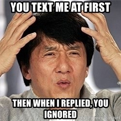 Jackie Chan - you text me at first then when i replied, you ignored
