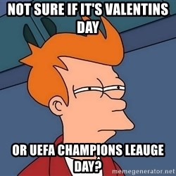 Futurama Fry - not sure if it's Valentins day Or Uefa champions leauge day?