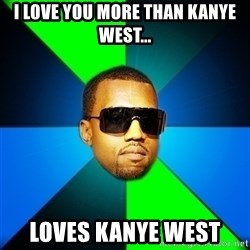 Kanye Finish - I love you more than kanye west... loves kanye west