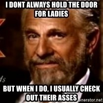 The Most Interesting Man In The World - I dont always hold the door for ladies but when i do, I usually check out their asses