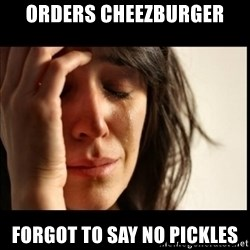 First World Problems - Orders cheezburger forgot to say no pickles