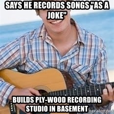 "Guitar douchebag - says he records songs ""as a joke"" builds ply-wood recording studio in basement"