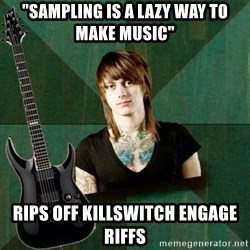 "Progressive Guitarist - ""sampling is a lazy way to make music"" Rips off killswitch engage riffs"