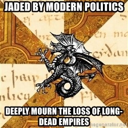 History Major Heraldic Beast - jaded by modern politics deeply Mourn the loss of long-dead empires